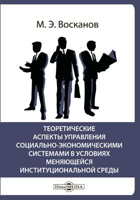 Теоретические аспекты управления социально-экономическими системами в условиях меняющейся институциональной среды: монография