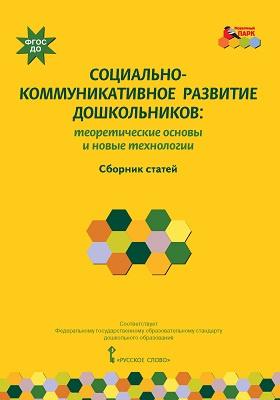 Социально-коммуникативное развитие дошкольников : теоретические основы и новые технологии: сборник статей