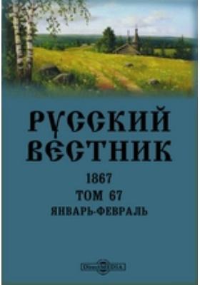 Русский Вестник: журнал. 1867. Том 67, Январь-февраль