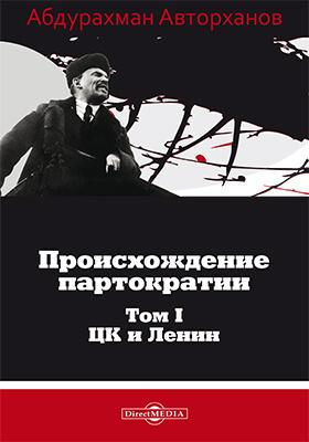 Происхождение партократии: монография. Т. 1. ЦК и Ленин