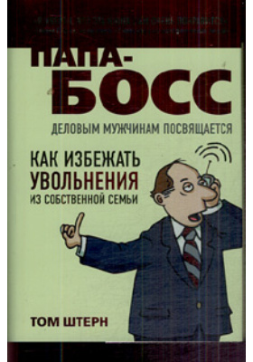 Папа-босс = Ceo Dad. How to Avoid Getting Fired by Your Family : Деловым мужчинам посвящается