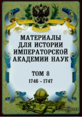 Материалы для истории Императорской Академии Наук. Т. 8. (1746-1747)