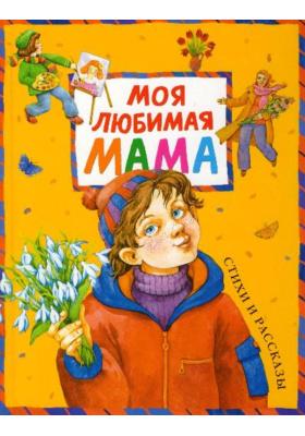 Моя любимая мама : Стихи и рассказы