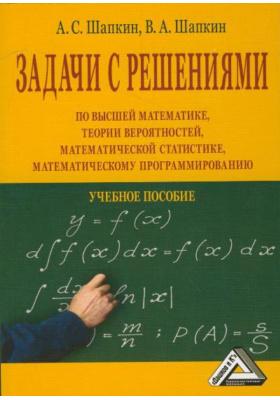 Задачи с решениями по высшей математике, теории вероятностей, математической статистике, математическому программированию : Учебное пособие. 7-е издание