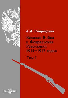 Великая Война и Февральская Революция 1914-1917 годов. Т. 1