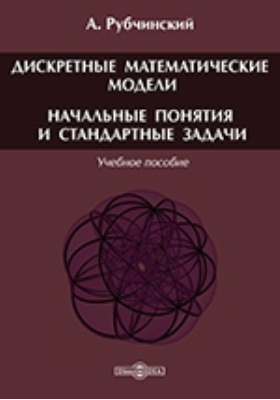Дискретные математические модели. Начальные понятия и стандартные задачи: учебное пособие