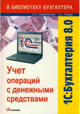 1С: Бухгалтерия 8.0. Учет операций с денежными средствами : Учебное пособие