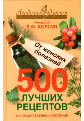 500 лучших рецептов из лекарственных растений. От женских болезней