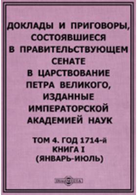 Доклады и приговоры, состоявшиеся в Правительствующем Cенате в царствование Петра Великого. (январь-июль). Т. 4, Книга I. Год 1714-й