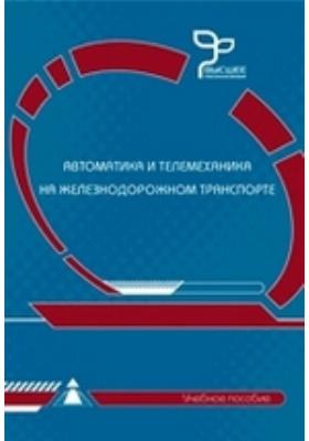 Автоматика и телемеханика на железнодорожном транспорте: учебное пособие