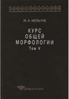 Курс общей морфологии: монография. Т. 5