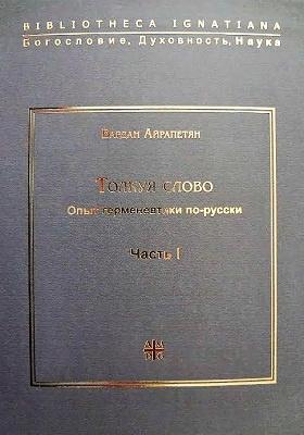 Толкуя слово : опыт герменевтики по-русски: монография : в 2-х ч, Ч. 1