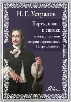 """Карты, планы и снимки к четвертому тому """"Истории царствования Петра Великого"""""""