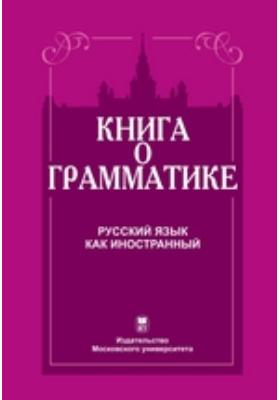 Книга о грамматике : Русский язык как иностранный: пособие