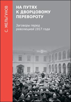 На путях к дворцовому перевороту (Заговоры перед революцией 1917 года): монография