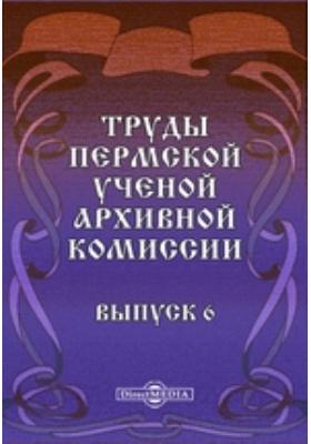 Труды Пермской ученой архивной комиссии. Вып. 6