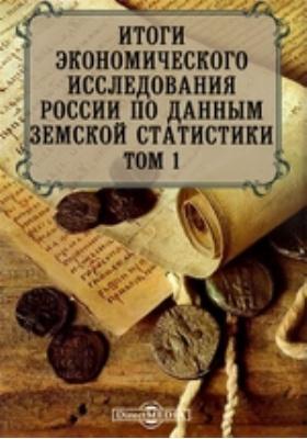 Итоги экономического исследования России по данным земской статистики: монография. Т. 1