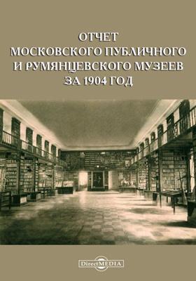 Отчет Московского Публичного и Румянцевского музеев за 1904 год, представленный директором музеев г. министру народного просвещения