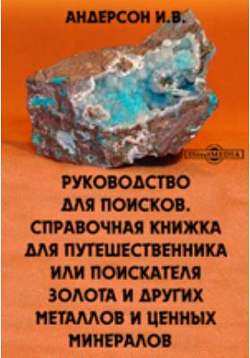 Руководство для поисков. Справочная книжка для путешественника или поискателя золота и других металлов и ценных минералов