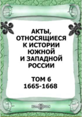 Акты, относящиеся к истории Южной и Западной России. Том 6. 1665-1668 гг