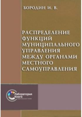 Распределение функций муниципального управления между органами местного самоуправления: монография