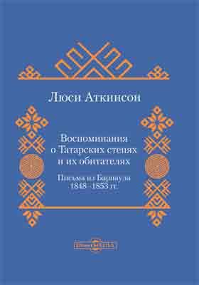 Воспоминания о Татарских Степях : письма из Барнаула. 1848-1853 гг