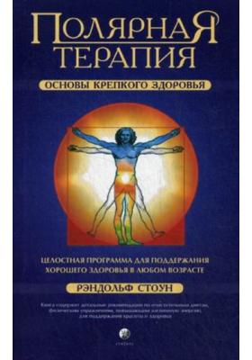 Полярная терапия. Основы крепкого здоровья = Health Building. The Conscious Art of Living Well : Целостная программа для поддержания хорошего здоровья в любом возрасте