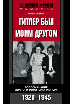 Гитлер был моим другом. Воспоминания личного фотографа фюрера. 1920-1945