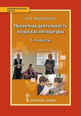 Проектная деятельность на уроках литературы. 5–9 классы: методическое пособие