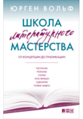 Школа литературного мастерства  : От концепции до публикации: рассказы, романы, статьи, нон-фикшн, сценарии, новые медиа
