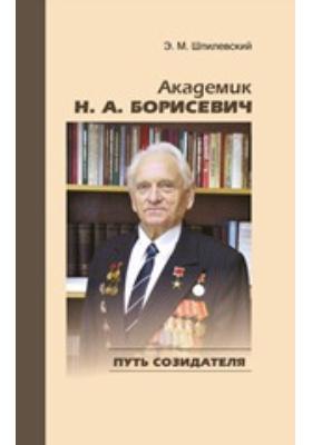 Академик Н. А. Борисевич: путь созидателя: научно-популярное издание