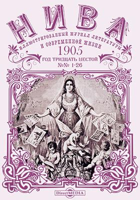 Нива : иллюстрированный журнал литературы и современной жизни. Год тридцать шестой. 1905. № 1-26