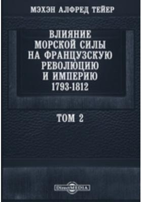 Влияние морской силы на французскую революцию и империю 1793-1812. Т. 2