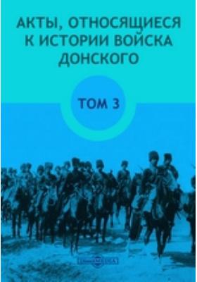 Акты, относящиеся к истории Войска Донского. Т. 3