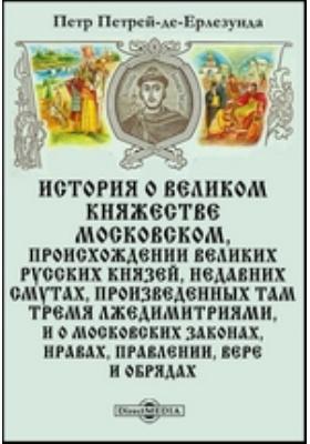 История о Великом княжестве Московском, происхождении великих русских князей, недавних смутах, произведенных там тремя Лжедимитриями, и о московских законах, нравах, правлении, вере и обрядах