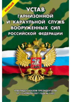 Новый Устав гарнизонной и караульной служб Вооруженных Сил  Российской Федерации : официальный документ: нормативно-правовой акт (Россия)