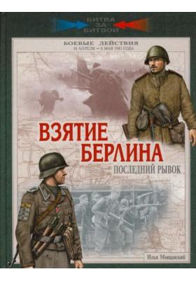 Взятие Берлина. Последний рывок. 16 апреля - 8 мая 1945 года