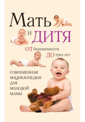 Мать и дитя: от беременности до трех лет, или Мы ждем ребенка : Современная энциклопедия для молодой мамы