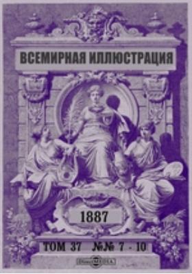 Всемирная иллюстрация: журнал. 1887. Т. 37, №№ 7-10