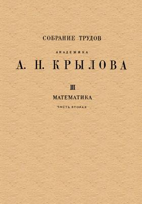 Собрание трудов академика А. Н. Крылова. Т. 3. Математика, Ч. 2