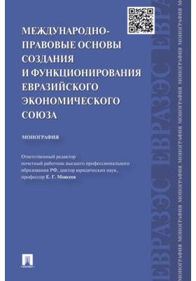 Международно-правовые основы создания и функционирования Евразийского экономического союза: монография