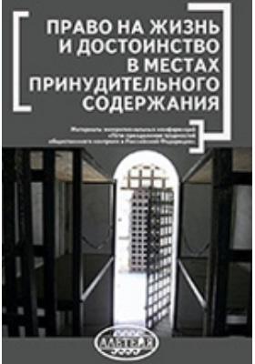 Право на жизнь и достоинство в местах принудительного содержания: материалы межрегиональных конференций «Пути преодоления трудностей общественного контроля в Российской Федерации»
