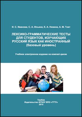 Лексико-грамматические тесты для студентов, изучающих русский язык как иностранный (базовый уровень): учебное пособие для студентов подготовительного отделения