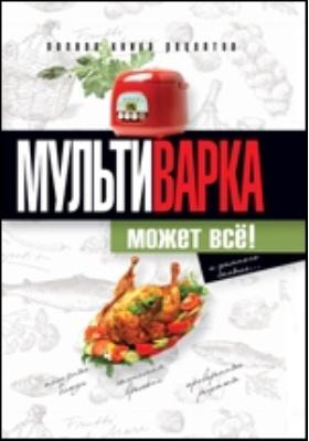 Мультиварка может всё! Полная книга рецептов: научно-популярное издание