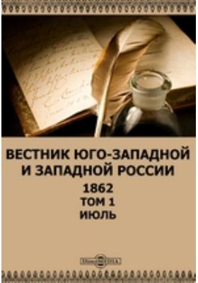 Вестник Юго-западной и Западной России: журнал. 1862. Том 1, Июль
