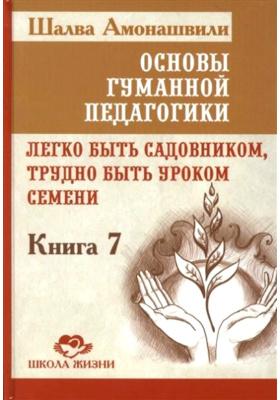 Основы гуманной педагогики. В 20 книгах. Книга 7. Легко быть садовником, трудно быть уроком семени