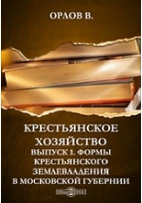 Крестьянское хозяйство. Вып. 1. Формы крестьянского землевладения в Московской губернии