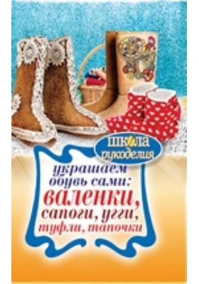 Украшаем обувь сами: валенки, сапоги, угги, туфли, тапочки: научно-популярное издание