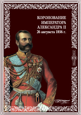 Коронование императора Александра II 26 авгувста 1856 г. Подробное опи...