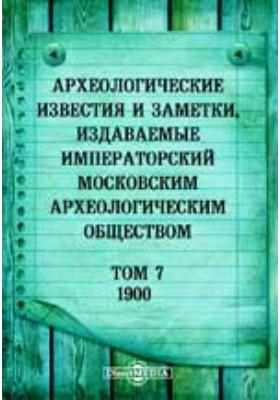 Археологические известия и заметки, издаваемые Императорский Московским археологическим обществом: журнал. 1900. Т. 7